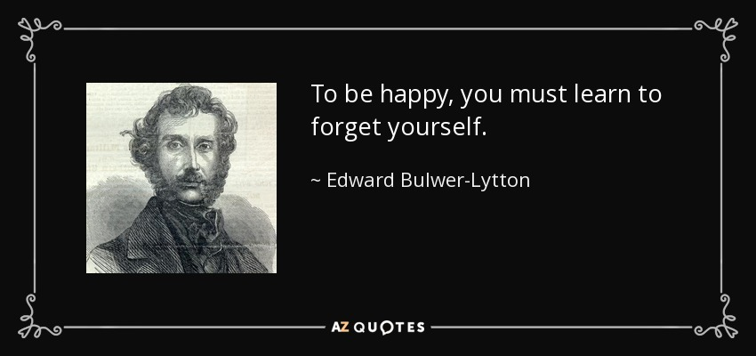quote-to-be-happy-you-must-learn-to-forget-yourself-edward-bulwer-lytton-53-39-19